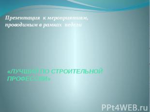 Презентация к мероприятиям, проводимым в рамках недели «ЛУЧШИЙ ПО СТРОИТЕЛЬНОЙ П