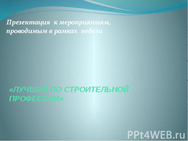 Презентация к мероприятиям, проводимым в рамках недели «ЛУЧШИЙ ПО СТРОИТЕЛЬНОЙ ПРОФЕССИИ»