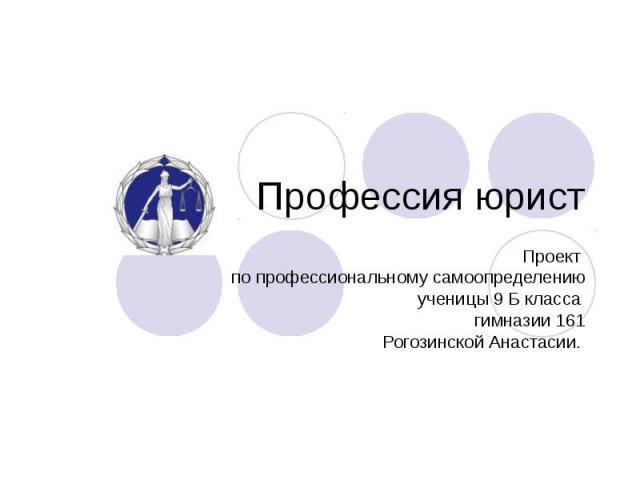 Профессия юрист Проект по профессиональному самоопределению ученицы 9 Б класса гимназии 161 Рогозинской Анастасии.