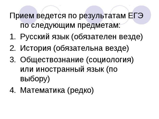 Прием ведется по результатам ЕГЭ по следующим предметам:Русский язык (обязателен везде)История (обязательна везде)Обществознание (социология) или иностранный язык (по выбору)Математика (редко)