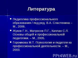 Литература Педагогика профессионального образования / под ред. В.А. Сластенина –