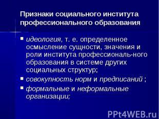 Признаки социального института профессионального образования идеология, т. е. оп
