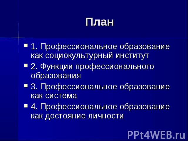 План 1. Профессиональное образование как социокультурный институт2. Функции профессионального образования3. Профессиональное образование как система4. Профессиональное образование как достояние личности