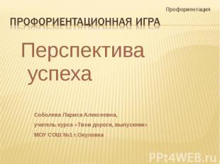 Профориентационная игра Перспектива успехаСоболева Лариса Алексеевна,учитель кур
