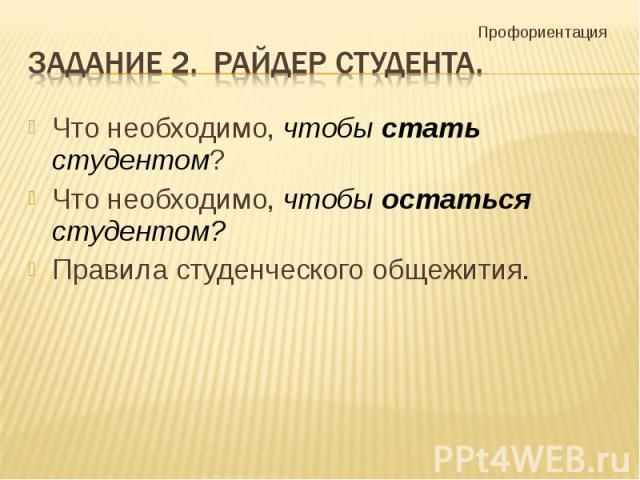 Задание 2. Райдер студента. Что необходимо, чтобы стать студентом?Что необходимо, чтобы остаться студентом?Правила студенческого общежития.