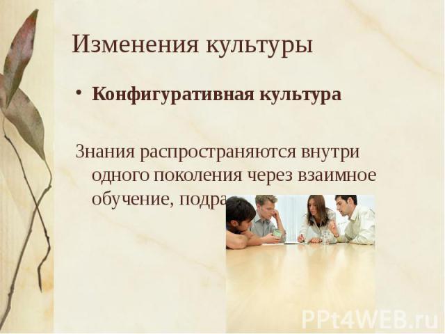 Изменения культуры Конфигуративная культураЗнания распространяются внутри одного поколения через взаимное обучение, подражание
