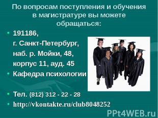 По вопросам поступления и обучения в магистратуре вы можете обращаться: 191186,