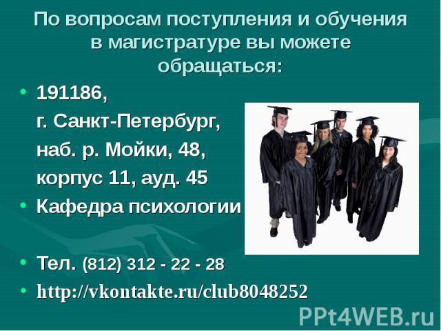 По вопросам поступления и обучения в магистратуре вы можете обращаться: 191186, г. Санкт-Петербург, наб. р. Мойки, 48, корпус 11, ауд. 45 Кафедра психологии человекаТел. (812) 312 - 22 - 28 http://vkontakte.ru/club8048252