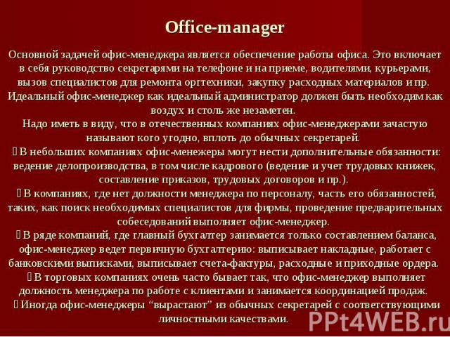 Office-managerОсновной задачей офис-менеджера является обеспечение работы офиса. Это включает в себя руководство секретарями на телефоне и на приеме, водителями, курьерами, вызов специалистов для ремонта оргтехники, закупку расходных материалов и пр…