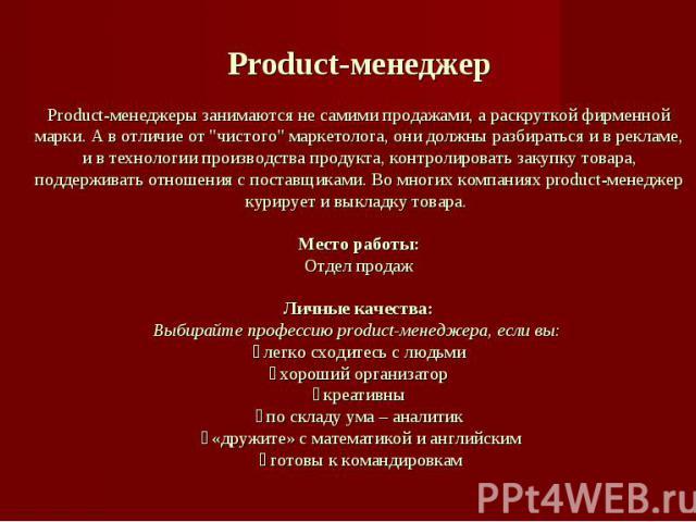Product-менеджерProduct-менеджеры занимаются не самими продажами, а раскруткой фирменной марки. А в отличие от