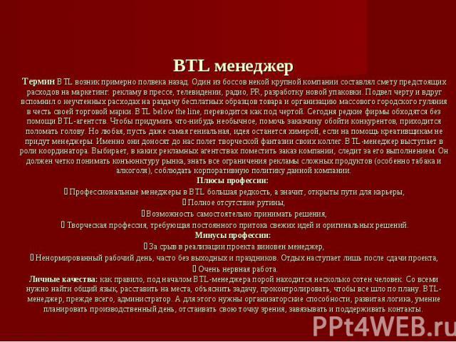 BTL менеджерТермин BTL возник примерно полвека назад. Один из боссов некой крупной компании составлял смету предстоящих расходов на маркетинг: рекламу в прессе, телевидении, радио, PR, разработку новой упаковки. Подвел черту и вдруг вспомнил о неучт…
