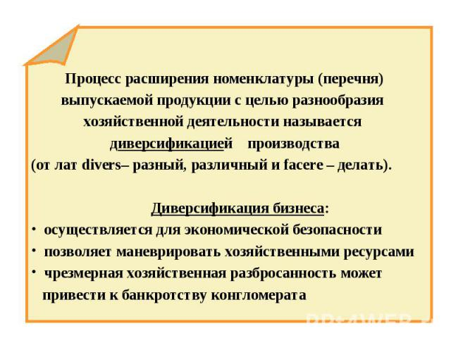 Процесс расширения номенклатуры (перечня) выпускаемой продукции с целью разнообразия хозяйственной деятельности называется диверсификацией производства (от лат divers– разный, различный и facere – делать). Диверсификация бизнеса: осуществляется для …