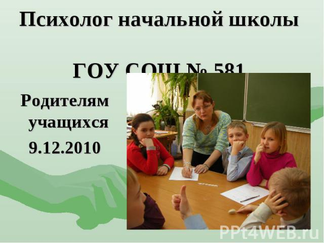 Психолог начальной школы ГОУ СОШ № 581 Родителям учащихся 9.12.2010