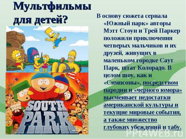 Мультфильмы для детей? В основу сюжета сериала «Южный парк» авторы Мэтт Стоун и Трей Паркер положили приключения четверых мальчиков и их друзей, живущих в маленьком городке Саут Парк, штат Колорадо. В целом шоу, как и «Симпсоны», посредством пародии…