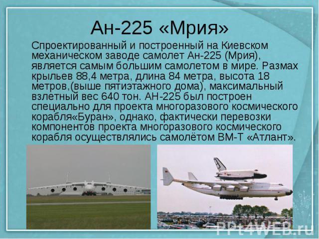 Ан-225 «Мрия» Спроектированный и построенный на Киевском механическом заводе самолет Ан-225 (Мрия), является самым большим самолетом в мире. Размах крыльев 88,4 метра, длина 84 метра, высота 18 метров,(выше пятиэтажного дома), максимальный взлетный …