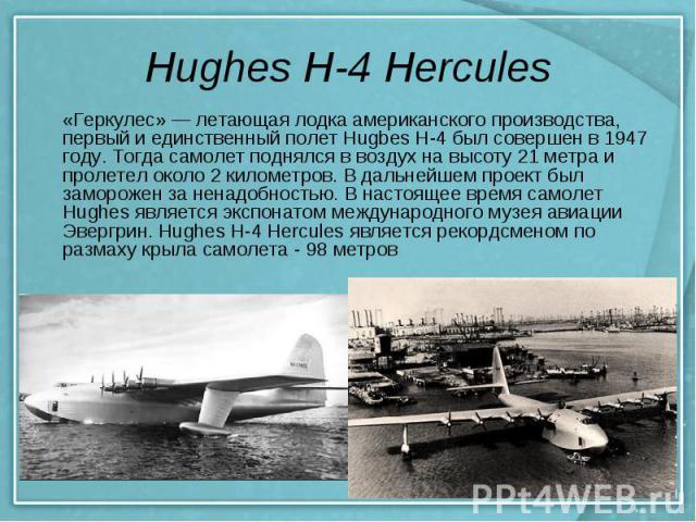 Hughes H-4 Hercules «Геркулес» — летающая лодка американского производства, первый и единственный полет Hugbes H-4 был совершен в 1947 году. Тогда самолет поднялся в воздух на высоту 21 метра и пролетел около 2 километров. В дальнейшем проект был за…