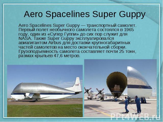 Aero Spacelines Super Guppy Aero Spacelines Super Guppy — транспортный самолет. Первый полет необычного самолета состоялся в 1965 году, один из «Супер Гуппи» до сих пор служит для NASA. Также Super Guppy эксплуатировался авиагигантом Airbus для дост…