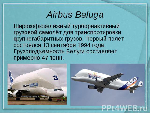 Airbus Beluga Широкофюзеляжныйтурбореактивный грузовой самолётдля транспортировки крупногабаритных грузов. Первый полет состоялся 13 сентября 1994 года. Грузоподъемность Белуги составляет примерно 47 тонн.