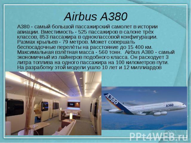 Airbus A380 A380 - самый большой пассажирский самолет в истории авиации. Вместимость- 525 пассажиров в салоне трёх классов, 853 пассажира в одноклассовой конфигурации. Размах крыльев - 79 метров. Может совершать беспосадочные перелёты на расстояние…
