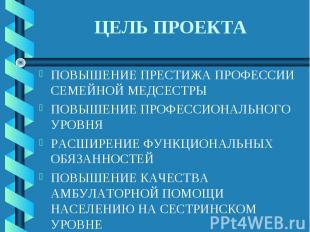ЦЕЛЬ ПРОЕКТА ПОВЫШЕНИЕ ПРЕСТИЖА ПРОФЕССИИ СЕМЕЙНОЙ МЕДСЕСТРЫПОВЫШЕНИЕ ПРОФЕССИОН