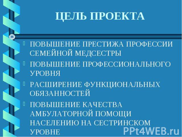 ЦЕЛЬ ПРОЕКТА ПОВЫШЕНИЕ ПРЕСТИЖА ПРОФЕССИИ СЕМЕЙНОЙ МЕДСЕСТРЫПОВЫШЕНИЕ ПРОФЕССИОНАЛЬНОГО УРОВНЯРАСШИРЕНИЕ ФУНКЦИОНАЛЬНЫХ ОБЯЗАННОСТЕЙПОВЫШЕНИЕ КАЧЕСТВА АМБУЛАТОРНОЙ ПОМОЩИ НАСЕЛЕНИЮ НА СЕСТРИНСКОМ УРОВНЕ