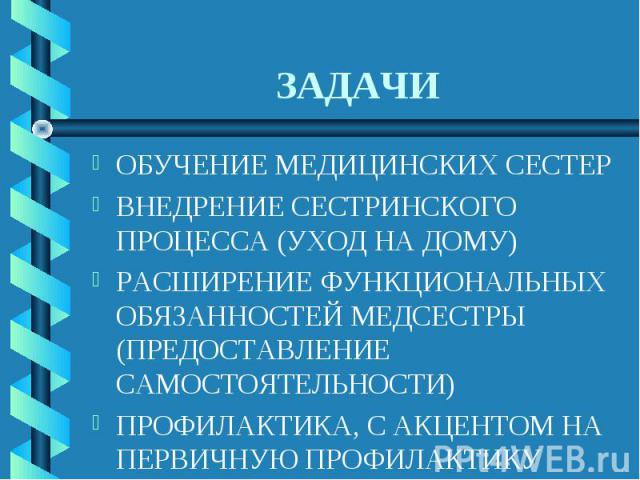 ЗАДАЧИ ОБУЧЕНИЕ МЕДИЦИНСКИХ СЕСТЕРВНЕДРЕНИЕ СЕСТРИНСКОГО ПРОЦЕССА (УХОД НА ДОМУ)РАСШИРЕНИЕ ФУНКЦИОНАЛЬНЫХ ОБЯЗАННОСТЕЙ МЕДСЕСТРЫ (ПРЕДОСТАВЛЕНИЕ САМОСТОЯТЕЛЬНОСТИ)ПРОФИЛАКТИКА, С АКЦЕНТОМ НА ПЕРВИЧНУЮ ПРОФИЛАКТИКУ