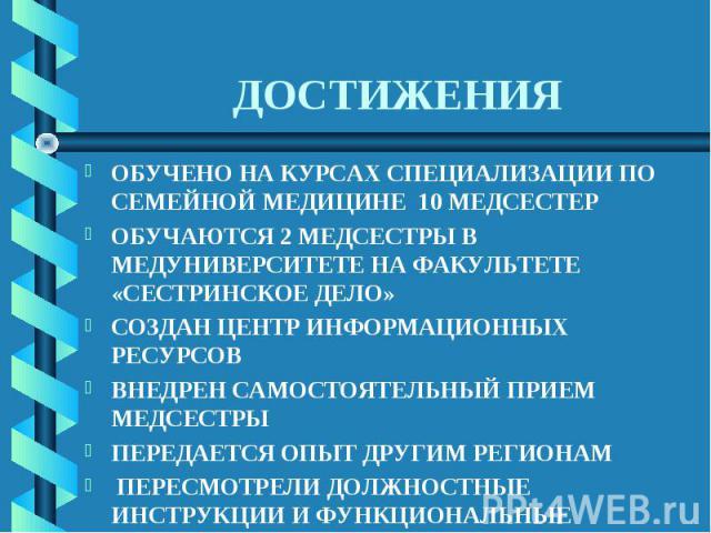 ДОСТИЖЕНИЯ ОБУЧЕНО НА КУРСАХ СПЕЦИАЛИЗАЦИИ ПО СЕМЕЙНОЙ МЕДИЦИНЕ 10 МЕДСЕСТЕРОБУЧАЮТСЯ 2 МЕДСЕСТРЫ В МЕДУНИВЕРСИТЕТЕ НА ФАКУЛЬТЕТЕ «СЕСТРИНСКОЕ ДЕЛО»СОЗДАН ЦЕНТР ИНФОРМАЦИОННЫХ РЕСУРСОВВНЕДРЕН САМОСТОЯТЕЛЬНЫЙ ПРИЕМ МЕДСЕСТРЫПЕРЕДАЕТСЯ ОПЫТ ДРУГИМ РЕГ…