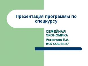 Презентация программы по спецкурсу СЕМЕЙНАЯ ЭКОНОМИКАУстюгова Е.А.МОУ СОШ № 27