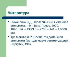 Литература Симоненко В.Д., Шелепин О.И. Семейная экономика. – М.: Вита-Пресс, 20