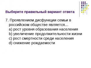 Выберите правильный вариант ответа 7. Проявлением дисфункции семьи в российском