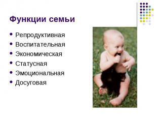 Функции семьи РепродуктивнаяВоспитательная ЭкономическаяСтатуснаяЭмоциональнаяДо