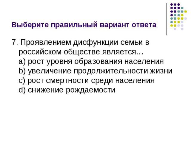 Выберите правильный вариант ответа 7. Проявлением дисфункции семьи в российском обществе является…a) рост уровня образования населенияb) увеличение продолжительности жизниc) рост смертности среди населенияd) снижение рождаемости