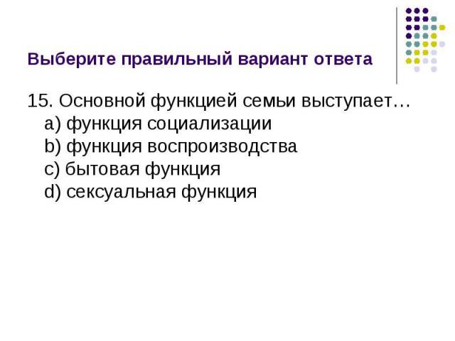 Выберите правильный вариант ответа 15. Основной функцией семьи выступает…a) функция социализацииb) функция воспроизводстваc) бытовая функцияd) сексуальная функция