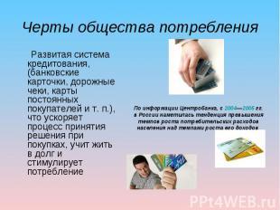 Черты общества потребления Развитая система кредитования, (банковские карточки,