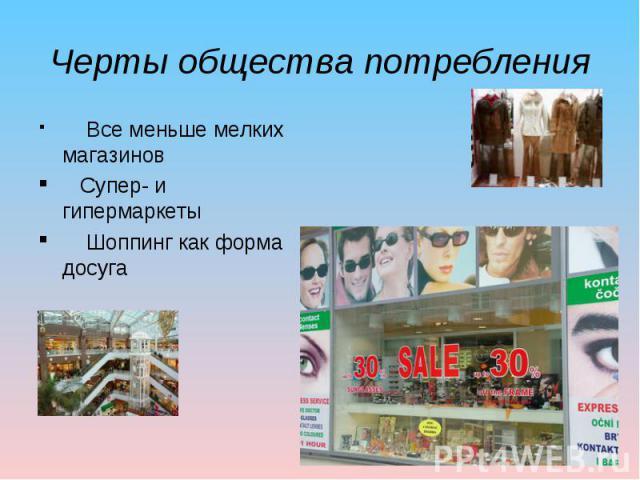 Черты общества потребления Все меньше мелких магазинов Супер- и гипермаркеты Шоппинг как форма досуга