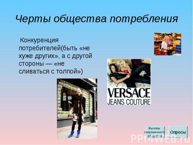 Черты общества потребления Конкуренция потребителей(быть «не хуже других», а с другой стороны — «не сливаться с толпой»)