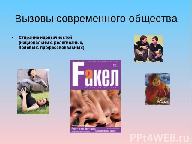 Вызовы современного общества Стирание идентичностей (национальных, религиозных, половых, профессиональных)