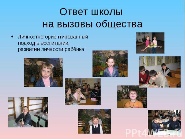 Ответ школы на вызовы общества Личностно-ориентированный подход в воспитании, развитии личности ребёнка