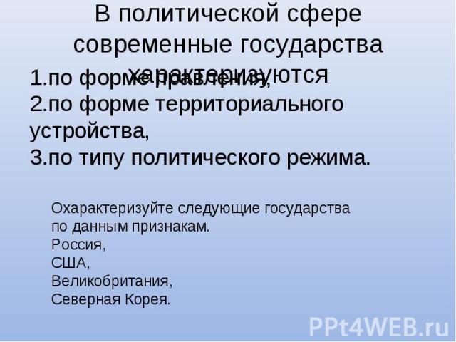 В политической сфере современные государства характеризуются 1.по форме правления, 2.по форме территориального устройства, 3.по типу политического режима.Охарактеризуйте следующие государства по данным признакам.Россия,США,Великобритания,Северная Корея.