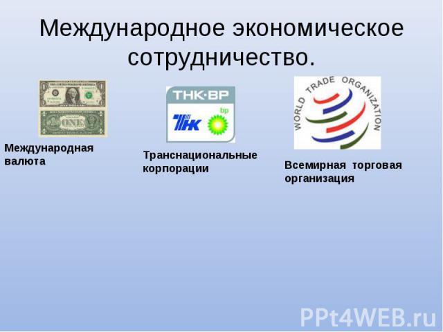 Международное экономическое сотрудничество. Международная валютаТранснациональные корпорацииВсемирная торговая организация