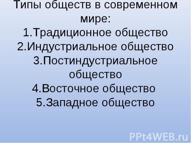 Типы обществ в современном мире:1.Традиционное общество2.Индустриальное общество3.Постиндустриальное общество4.Восточное общество 5.Западное общество