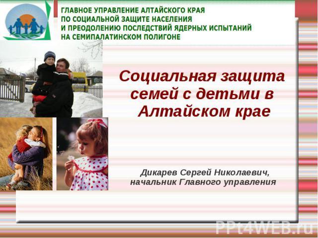 Социальная защита семей с детьми в Алтайском крае Дикарев Сергей Николаевич,начальник Главного управления