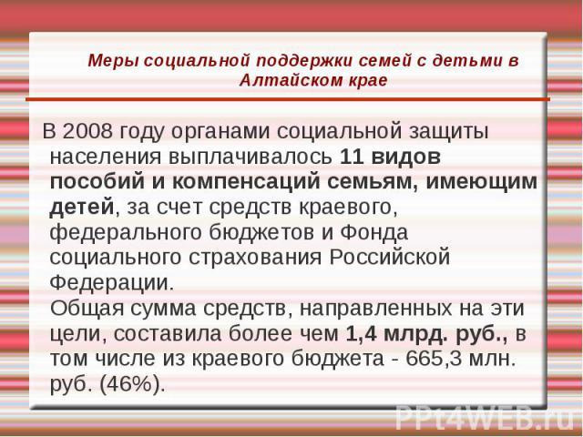 Меры социальной поддержки семей с детьми в Алтайском крае В 2008 году органами социальной защиты населения выплачивалось 11 видов пособий и компенсаций семьям, имеющим детей, за счет средств краевого, федерального бюджетов и Фонда социального страхо…