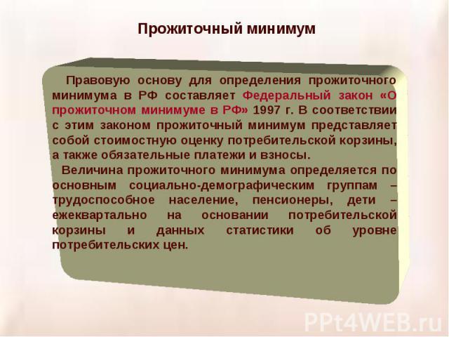 Прожиточный минимум Правовую основу для определения прожиточного минимума в РФ составляет Федеральный закон «О прожиточном минимуме в РФ» 1997 г. В соответствии с этим законом прожиточный минимум представляет собой стоимостную оценку потребительской…
