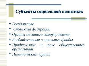 Субъекты социальной политики: Государство Субъекты федерацииОрганы местного само