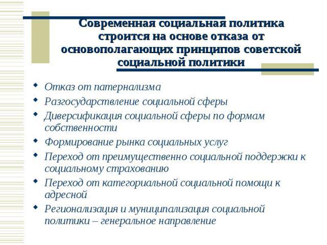 Современная социальная политика строится на основе отказа от основополагающих принципов советской социальной политики Отказ от патернализма Разгосударствление социальной сферыДиверсификация социальной сферы по формам собственностиФормирование рынка …