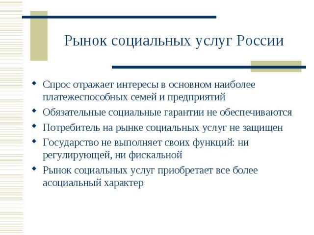 Рынок социальных услуг России Спрос отражает интересы в основном наиболее платежеспособных семей и предприятийОбязательные социальные гарантии не обеспечиваютсяПотребитель на рынке социальных услуг не защищенГосударство не выполняет своих функций: н…