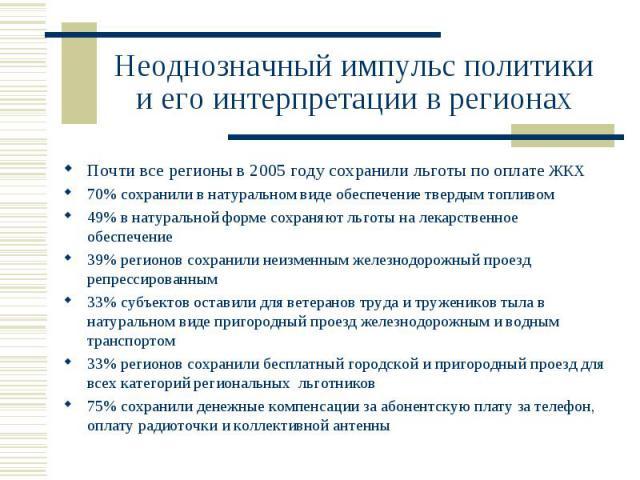 Неоднозначный импульс политики и его интерпретации в регионах Почти все регионы в 2005 году сохранили льготы по оплате ЖКХ70% сохранили в натуральном виде обеспечение твердым топливом49% в натуральной форме сохраняют льготы на лекарственное обеспече…
