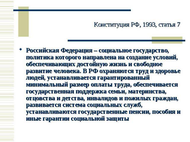 Конституция РФ, 1993, статья 7 Российская Федерация – социальное государство, политика которого направлена на создание условий, обеспечивающих достойную жизнь и свободное развитие человека. В РФ охраняются труд и здоровье людей, устанавливается гара…