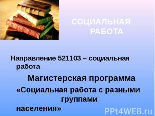 СОЦИАЛЬНАЯ РАБОТА Направление 521103 – социальная работа Магистерская программа